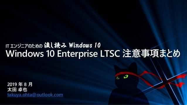 IT エンジニアのための 流し読み Windows 10 Windows 10 Enterprise LTSC 注意事項まとめ 2019 年 8 月 太田 卓也 takuya.ohta@outlook.com