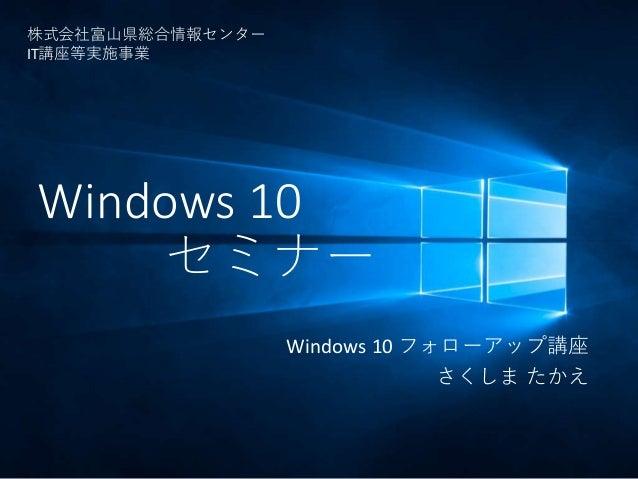 Windows 10 セミナー Windows 10 フォローアップ講座 さくしま たかえ 株式会社富山県総合情報センター IT講座等実施事業