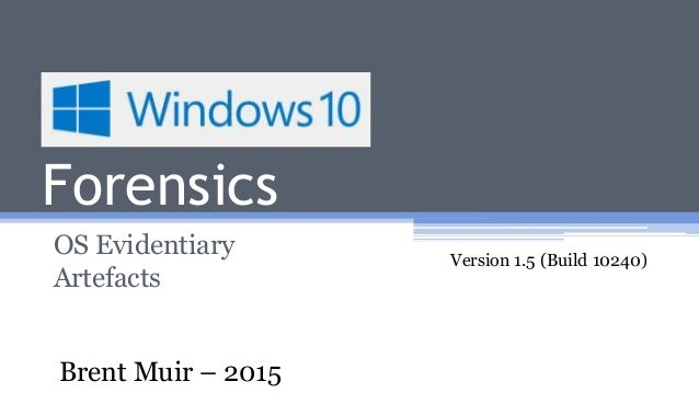 Windows 10 Forensics OS Evidentiary Artefacts Version 1.5 (Build 10240) Brent Muir – 2015