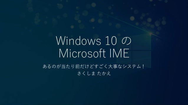 Windows 10 の Microsoft IME あるのが当たり前だけどすごく大事なシステム! さくしま たかえ