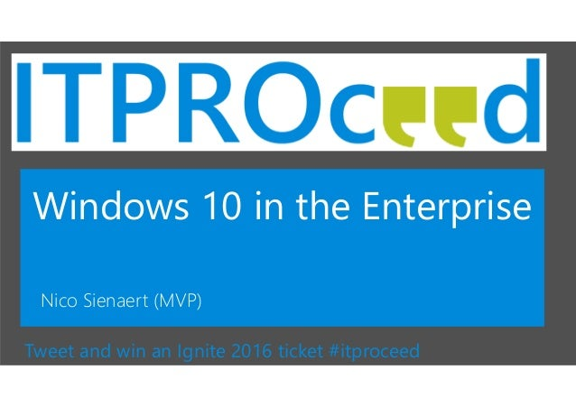 Windows 10 in the Enterprise Nico Sienaert (MVP) Tweet and win an Ignite 2016 ticket #itproceed