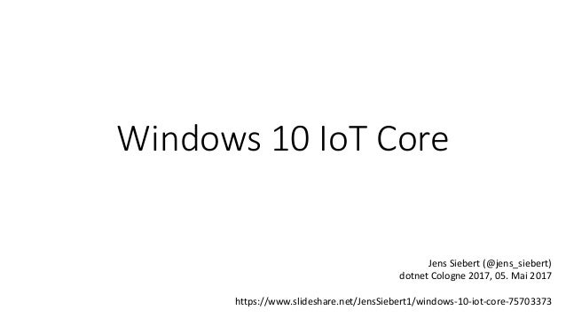 Windows 10 IoT Core Jens Siebert (@jens_siebert) dotnet Cologne 2017, 05. Mai 2017 https://www.slideshare.net/JensSiebert1...