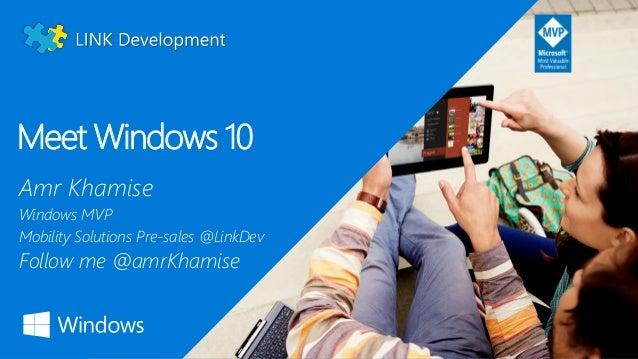Meet Windows 10 Amr Khamise Windows MVP Mobility Solutions Pre-sales @LinkDev Follow me @amrKhamise