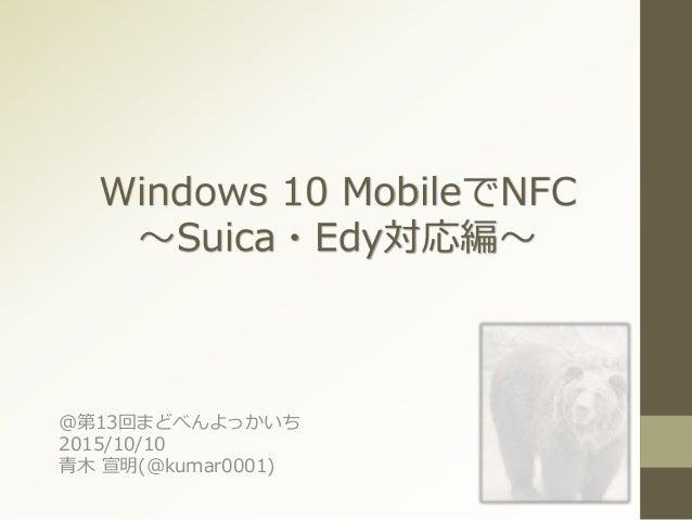 Windows 10 MobileでNFC ~Suica・Edy対応編~ @第13回まどべんよっかいち 2015/10/10 青木 宣明(@kumar0001)