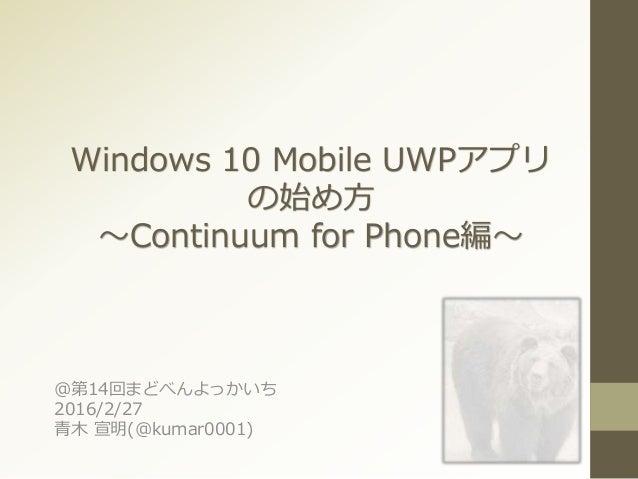 Windows 10 Mobile UWPアプリ の始め方 ~Continuum for Phone編~ @第14回まどべんよっかいち 2016/2/27 青木 宣明(@kumar0001)
