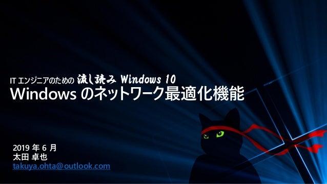 IT エンジニアのための 流し読み Windows 10 Windows のネットワーク最適化機能 2019 年 6 月 太田 卓也 takuya.ohta@outlook.com