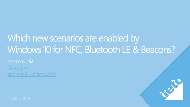 Which new scenarios are enabled by Windows 10 for NFC, Bluetooth LE & Beacons? Andreas Jakl @andijakl andreas.jakl@tieto.c...