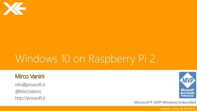 mobile camp 05.06.2015 Windows 10 on Raspberry Pi 2 Mirco Vanini Microsoft® MVP Windows Embedded info@proxsoft.it @MircoVa...