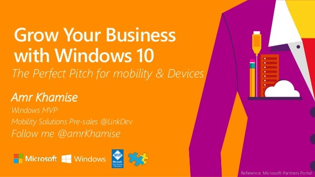 Grow Your Business with Windows 10 Amr Khamise Windows MVP Mobility Solutions Pre-sales @LinkDev Follow me @amrKhamise The...