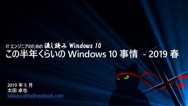 IT エンジニアのための 流し読み Windows 10 この半年くらいの Windows 10 事情 - 2019 春 2019 年 5 月 太田 卓也 takuya.ohta@outlook.com
