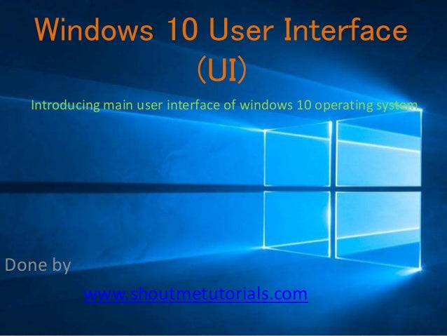 Windows 10 User Interface (UI) Done by www.shoutmetutorials.com Introducing main user interface of windows 10 operating sy...