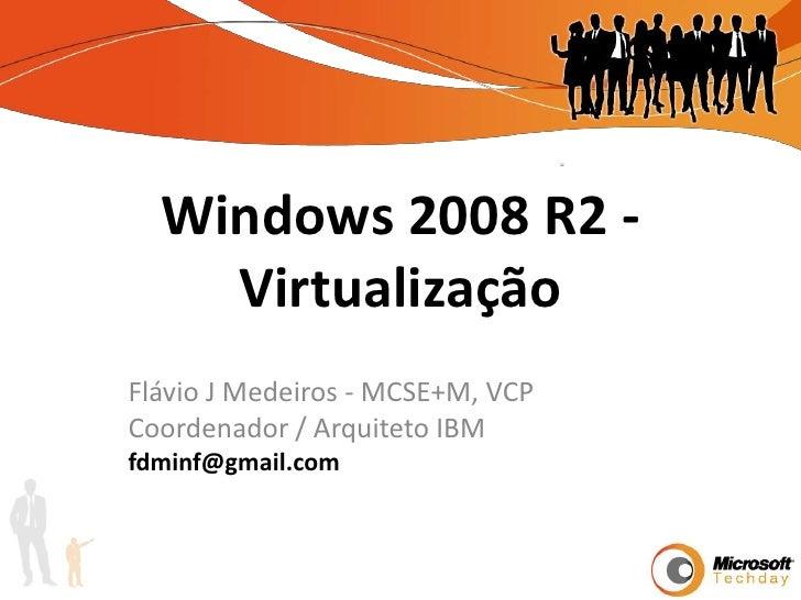 Windows 2008 R2 - Virtualização<br />Flávio J Medeiros - MCSE+M, VCP<br />Coordenador / Arquiteto IBM<br />fdminf@gmail.co...