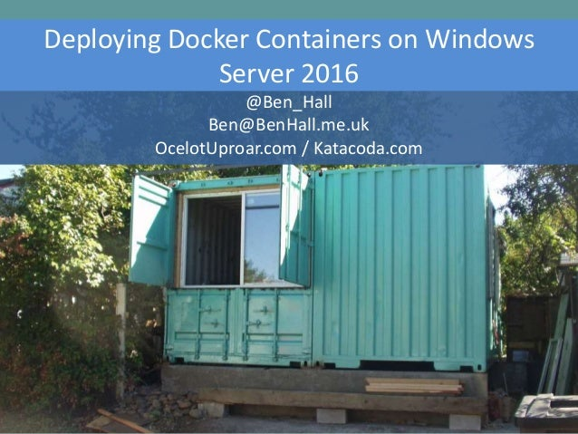 Deploying Docker Containers on Windows Server 2016 @Ben_Hall Ben@BenHall.me.uk OcelotUproar.com / Katacoda.com