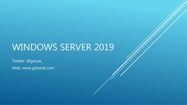 WINDOWS SERVER 2019 Twitter: @garyw_ Web: www.gdwnet.com