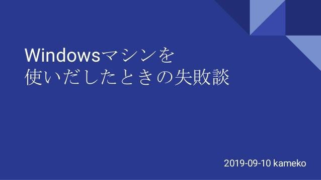 Windowsマシンを 使いだしたときの失敗談 2019-09-10 kameko
