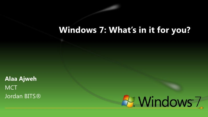 Windows 7: What's in it for you?<br />AlaaAjweh<br />MCT <br />Jordan BITS®<br />