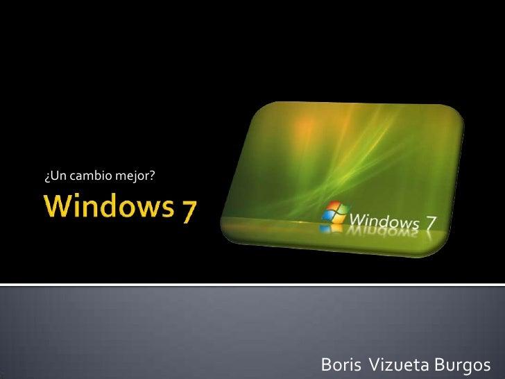 Windows 7<br />¿Un cambio mejor?<br />Boris  Vizueta Burgos<br />