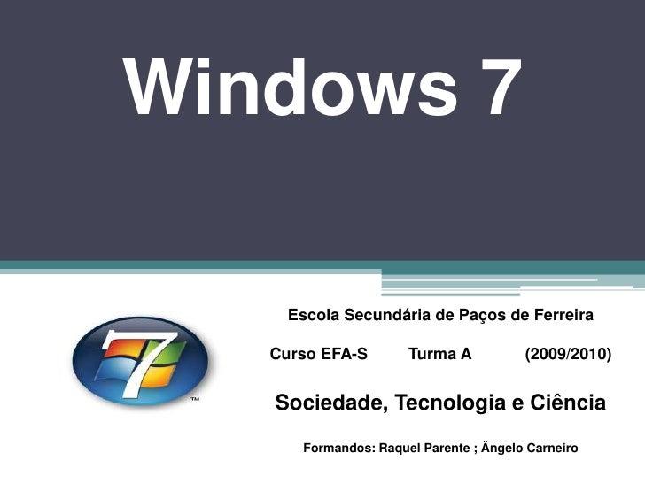 Windows 7<br />Escola Secundária de Paços de Ferreira<br />Curso EFA-S         Turma A            (2009/2010)<br />Socieda...