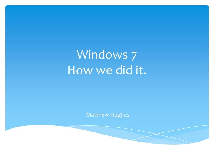 Windows 7How we did it.<br />Matthew Hughes<br />