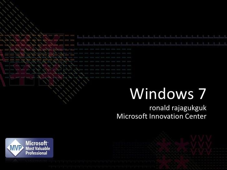 Windows 7          ronald rajagukgukMicrosoft Innovation Center