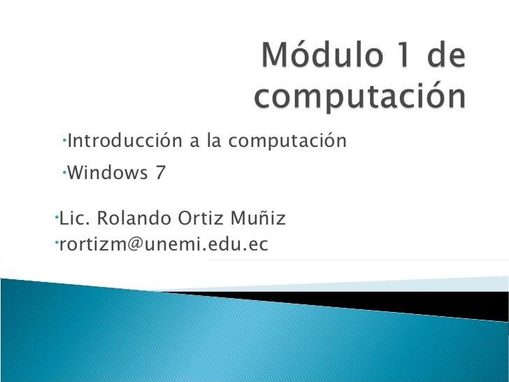 <ul><li>Introducción a la computación </li></ul><ul><li>Windows 7 </li></ul><ul><li>Lic. Rolando Ortiz Muñiz </li></ul><ul...