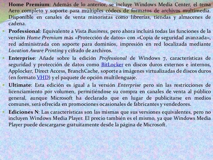 Home Premium: Además de lo anterior, se incluye Windows Media Center, el tema Aero completo y soporte para múltiples códec...