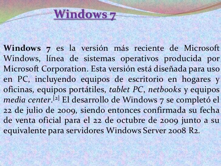 Windows 7<br />Windows 7 es la versión más reciente de Microsoft Windows, línea de sistemas operativos producida por Micro...