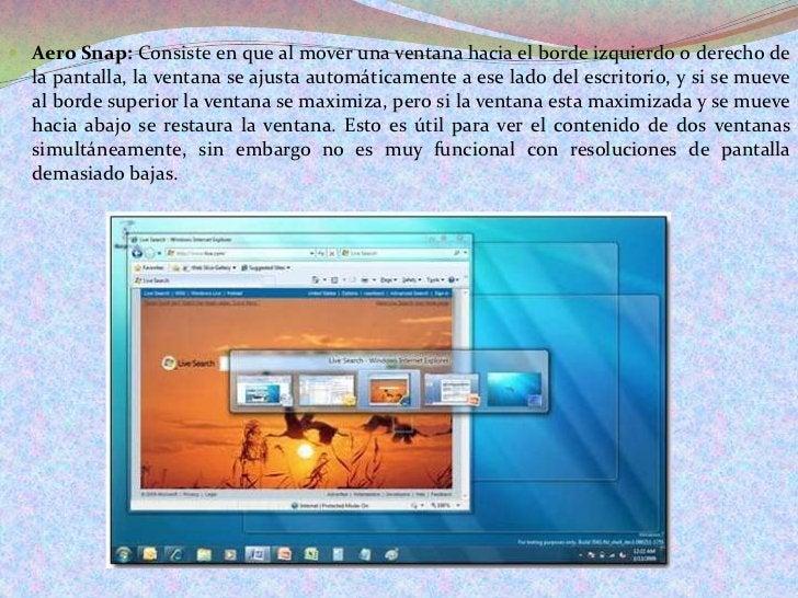 Aero Snap: Consiste en que al mover una ventana hacia el borde izquierdo o derecho de la pantalla, la ventana se ajusta au...