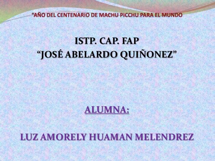 """""""AÑO DEL CENTENARIO DE MACHU PICCHU PARA EL MUNDO<br />ISTP. CAP. FAP <br />""""JOSÉ ABELARDO QUIÑONEZ""""<br />ALUMNA: <br />LU..."""