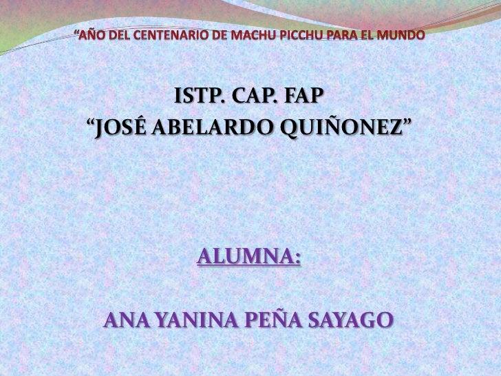 """""""AÑO DEL CENTENARIO DE MACHU PICCHU PARA EL MUNDO<br />ISTP. CAP. FAP <br />""""JOSÉ ABELARDO QUIÑONEZ""""<br />ALUMNA: <br />AN..."""