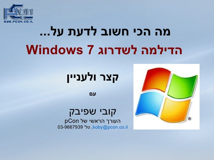 מה הכי חשוב לדעת על ... הדילמה לשדרוג  Windows 7 קצר ולעניין עם קובי שפיבק העורך הראשי של  pCon [email_address] ,  טל ' 03...