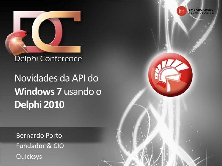 Novidades da API do Windows 7 usando o Delphi 2010  Bernardo Porto Fundador & CIO Quicksys