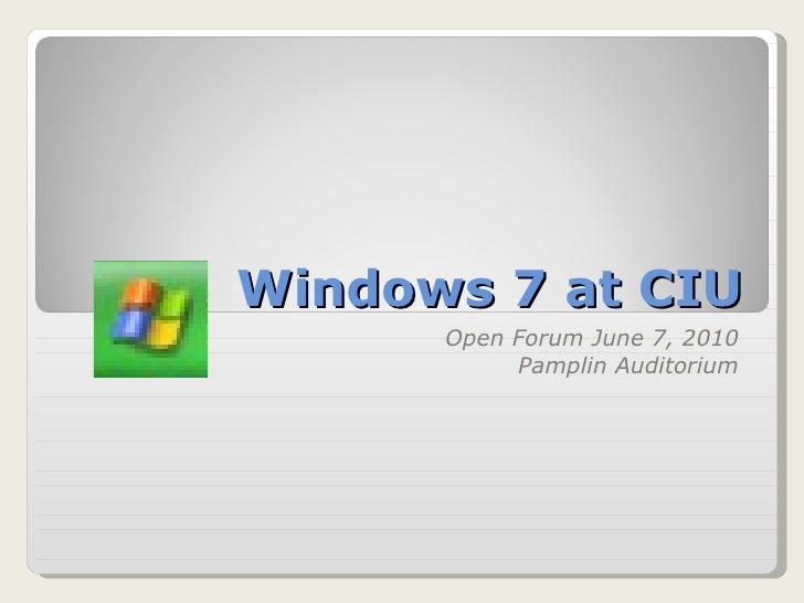 Windows 7 at CIU Open Forum June 7, 2010 Pamplin Auditorium