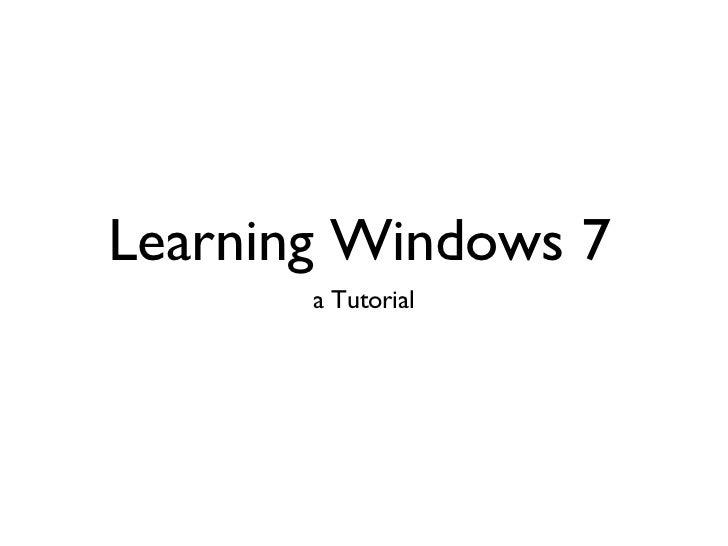 Learning Windows 7 <ul><li>a Tutorial </li></ul>