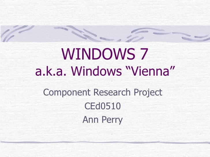 "WINDOWS 7 a.k.a. Windows ""Vienna"" Component Research Project CEd0510 Ann Perry"
