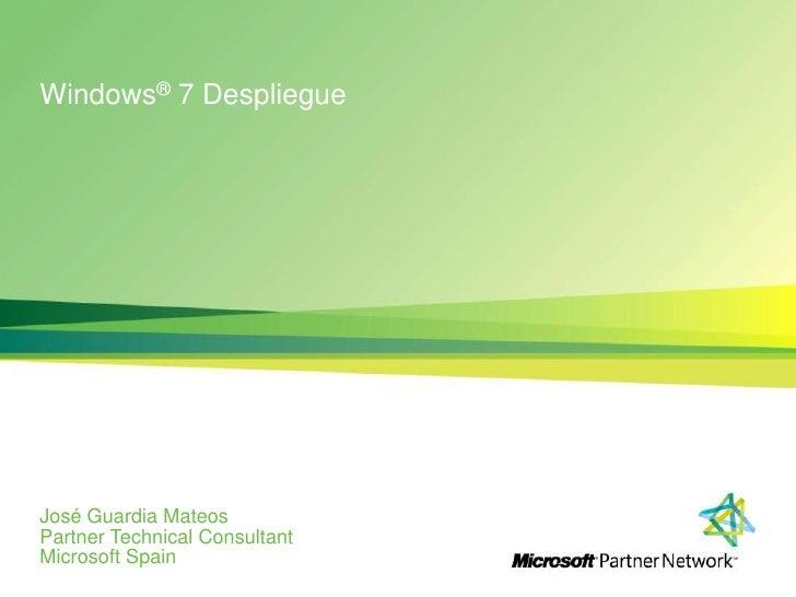 Windows® 7 Despliegue<br />José Guardia Mateos<br />PartnerTechnicalConsultant<br />Microsoft Spain<br />