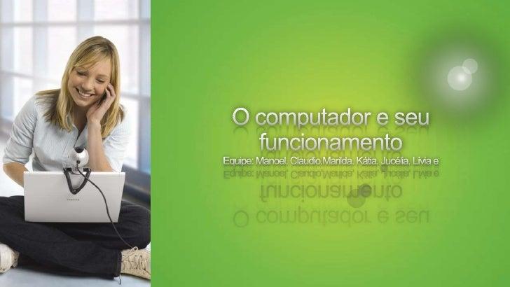 O computador e seu funcionamentoEquipe: Manoel, Claudio,Marilda, Kátia, Jucélia, Lívia e <br />