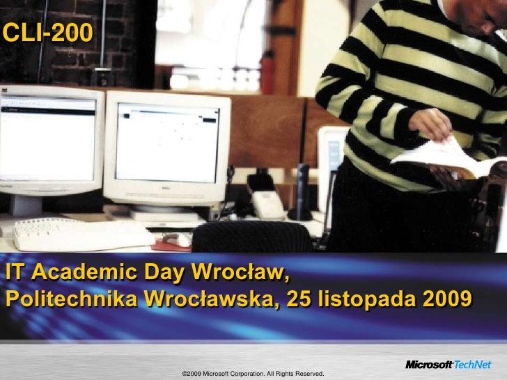 CLI-200<br />IT Academic Day Wrocław,Politechnika Wrocławska, 25 listopada 2009<br />©2009 Microsoft Corporation. All Righ...