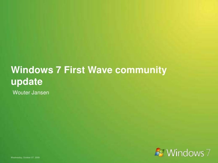 Windows 7 First Wave community update<br />Wouter Jansen <br />Wednesday, October 07, 2009<br />