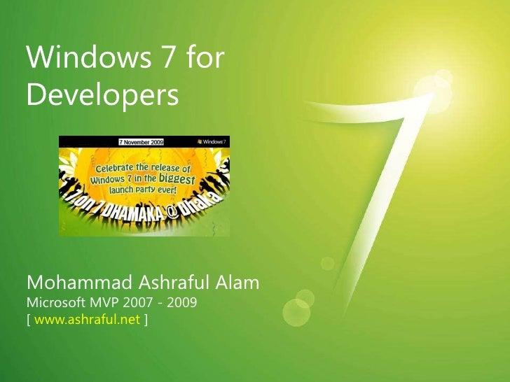 Windows 7 for Developers<br />Mohammad Ashraful Alam<br />Microsoft MVP 2007 - 2009<br />[ www.ashraful.net ]<br />