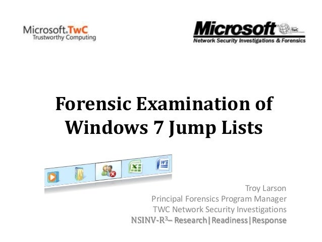 Forensic Examination of Windows 7 Jump Lists Troy Larson Principal Forensics Program Manager TWC Network Security Investig...