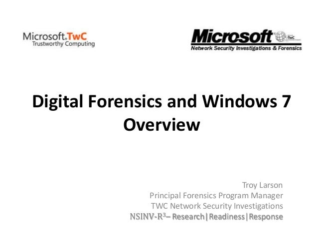Digital Forensics and Windows 7 Overview Troy Larson Principal Forensics Program Manager TWC Network Security Investigatio...