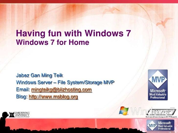 Having fun with Windows 7Windows 7 for Home<br />Jabez Gan Ming Teik<br />Windows Server – File System/Storage MVP<br />Em...