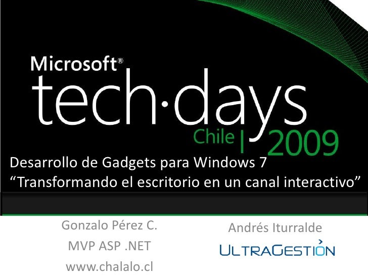 "Desarrollo de Gadgets para Windows 7<br />""Transformando el escritorio en un canal interactivo""<br />Gonzalo Pérez C.<br /..."