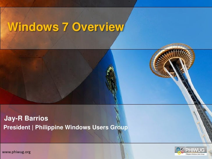 Windows 7 Overview      Jay-R Barrios President | Philippine Windows Users Group    www.phiwug.org