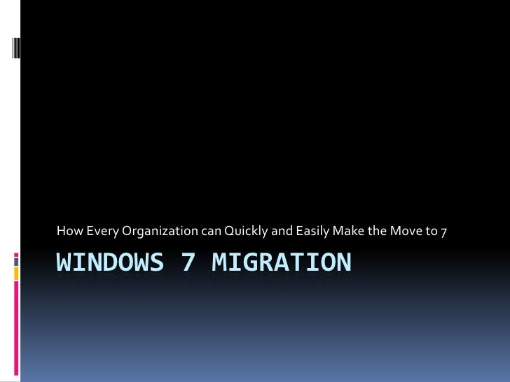 How Every Organization can Quickly and Easily Make the Move to 7WINDOWS 7 MIGRATION