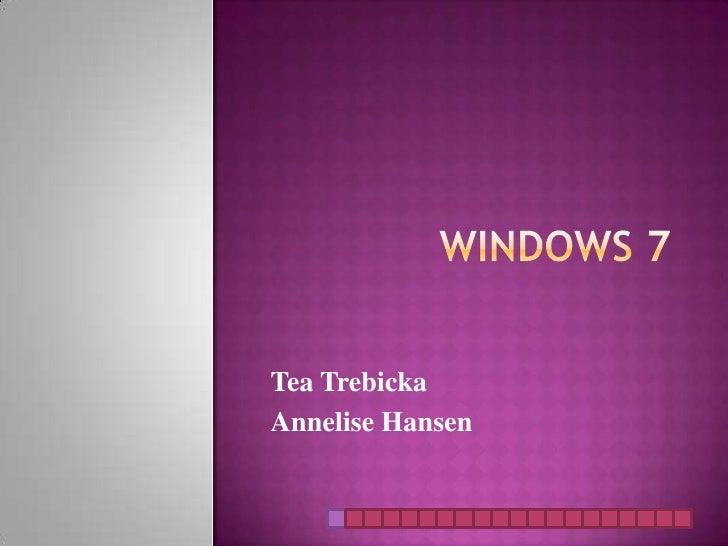 Windows 7<br />Tea Trebicka<br />Annelise Hansen<br />