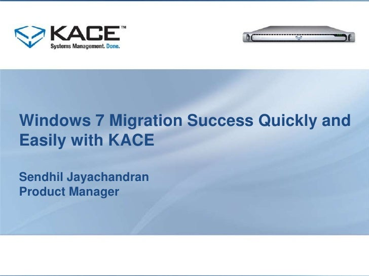 Windows 7 Migration Success Quickly and Easily with KACE Sendhil JayachandranProduct Manager<br />