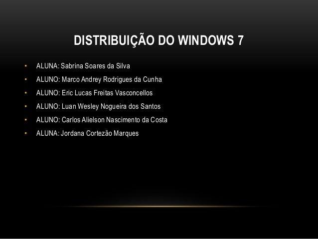 DISTRIBUIÇÃO DO WINDOWS 7•   ALUNA: Sabrina Soares da Silva•   ALUNO: Marco Andrey Rodrigues da Cunha•   ALUNO: Eric Lucas...
