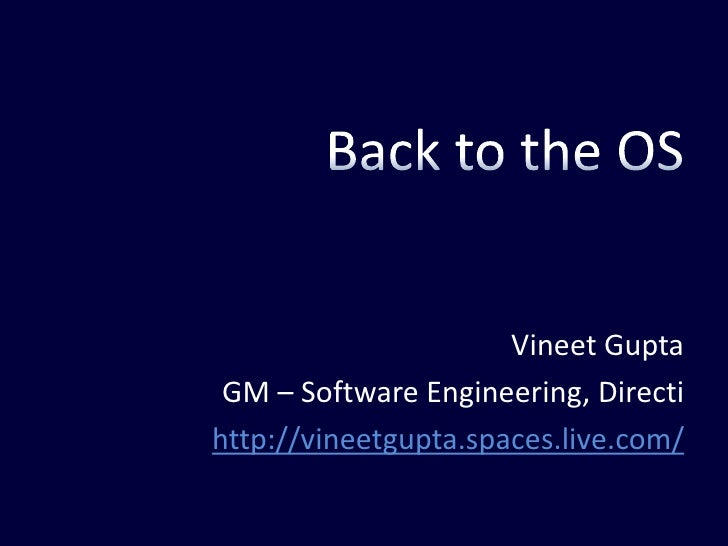 Back to the OS<br />Vineet Gupta<br />GM – Software Engineering, Directi<br />http://vineetgupta.spaces.live.com/<br />